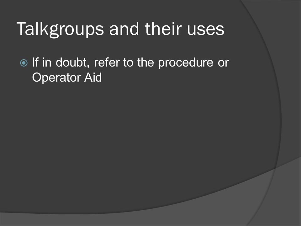 Talkgroups and their uses  If in doubt, refer to the procedure or Operator Aid