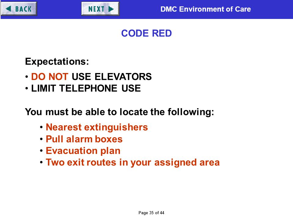 DMC Environment of Care Page 35 of 44 Expectations: DO NOT USE ELEVATORS LIMIT TELEPHONE USE You must be able to locate the following: Nearest extingu