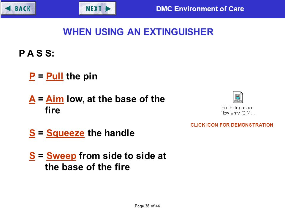 DMC Environment of Care Page 38 of 44 P A S S: P = Pull the pin A = Aim low, at the base of the fire S = Squeeze the handle S = Sweep from side to sid
