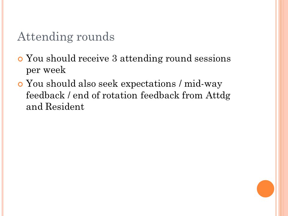 Attending rounds You should receive 3 attending round sessions per week You should also seek expectations / mid-way feedback / end of rotation feedback from Attdg and Resident