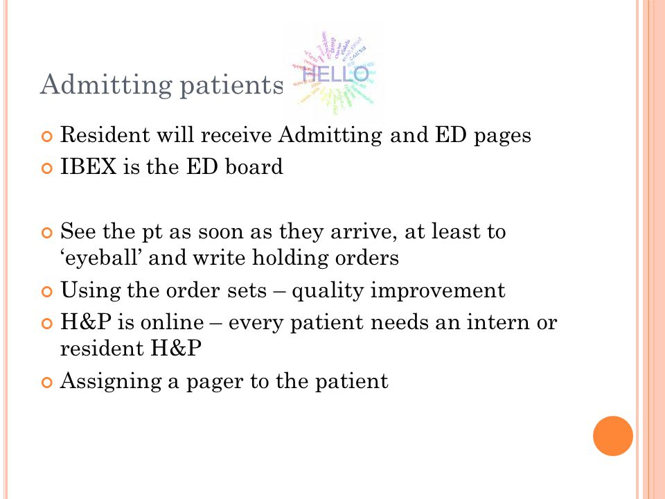 Admitting patients Resident will receive Admitting and ED pages IBEX is the ED board See the pt as soon as they arrive, at least to 'eyeball' and write holding orders Using the order sets – quality improvement H&P is online – every patient needs an intern or resident H&P Assigning a pager to the patient