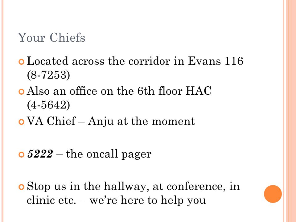 Your Chiefs Located across the corridor in Evans 116 (8-7253) Also an office on the 6th floor HAC (4-5642) VA Chief – Anju at the moment 5222 – the oncall pager Stop us in the hallway, at conference, in clinic etc.