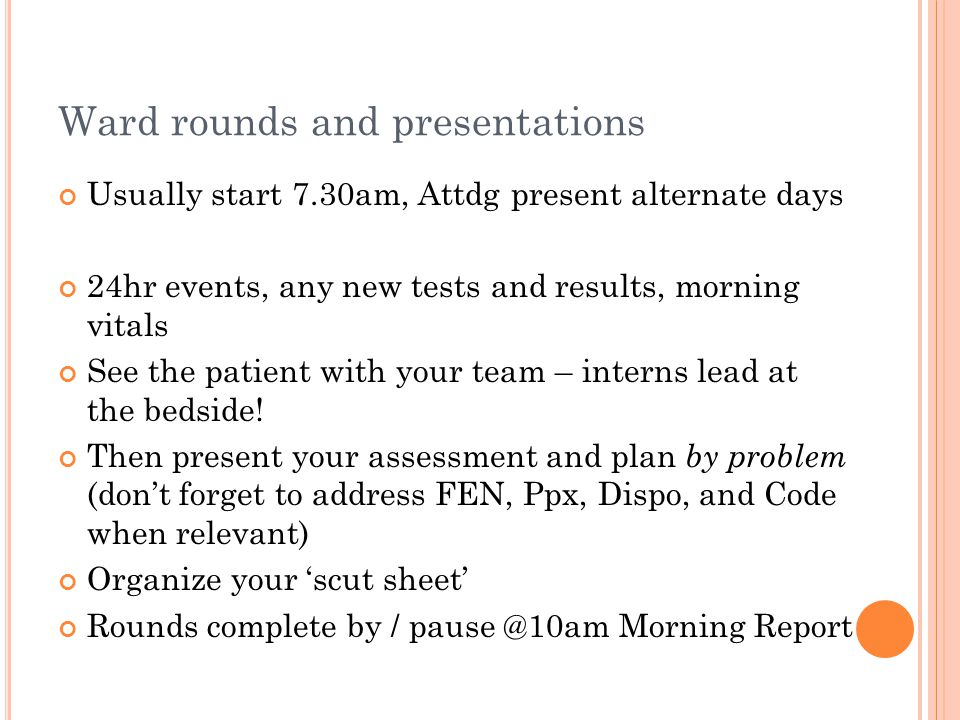 Ward rounds and presentations Usually start 7.30am, Attdg present alternate days 24hr events, any new tests and results, morning vitals See the patient with your team – interns lead at the bedside.