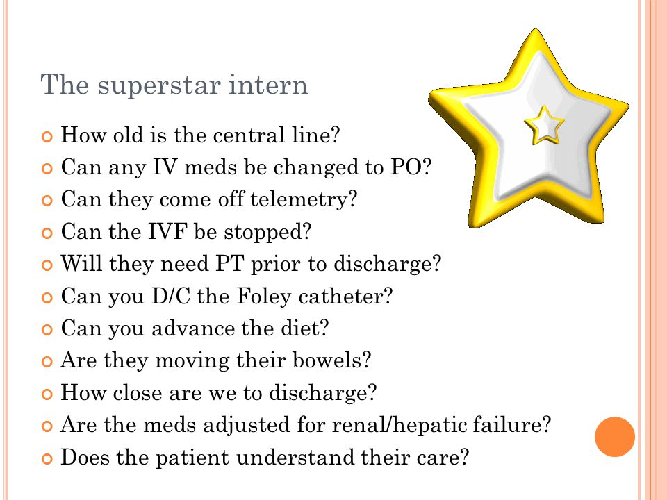 The superstar intern How old is the central line. Can any IV meds be changed to PO.