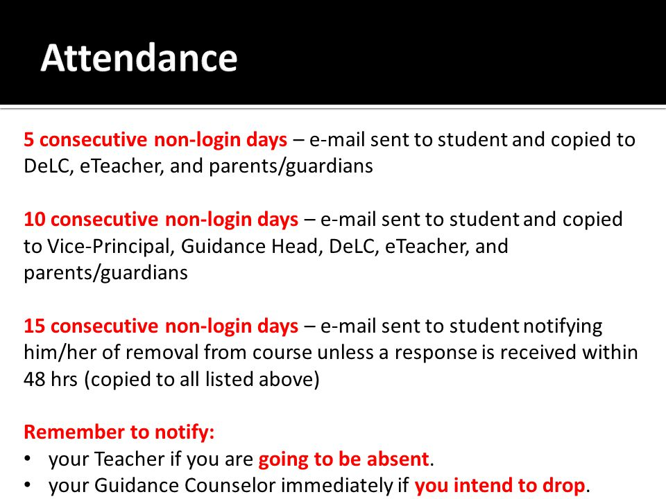 5 consecutive non-login days – e-mail sent to student and copied to DeLC, eTeacher, and parents/guardians 10 consecutive non-login days – e-mail sent to student and copied to Vice-Principal, Guidance Head, DeLC, eTeacher, and parents/guardians 15 consecutive non-login days – e-mail sent to student notifying him/her of removal from course unless a response is received within 48 hrs (copied to all listed above) Remember to notify: your Teacher if you are going to be absent.