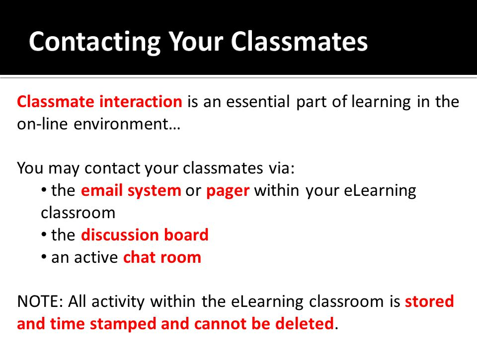 Classmate interaction is an essential part of learning in the on-line environment… You may contact your classmates via: the email system or pager within your eLearning classroom the discussion board an active chat room NOTE: All activity within the eLearning classroom is stored and time stamped and cannot be deleted.