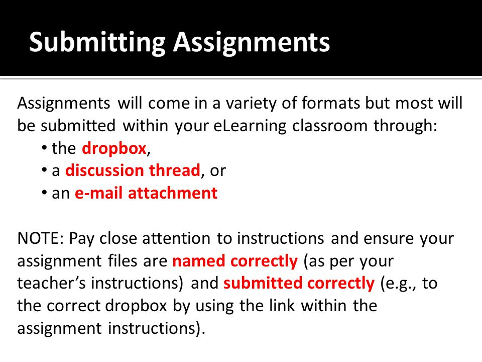 Assignments will come in a variety of formats but most will be submitted within your eLearning classroom through: the dropbox, a discussion thread, or an e-mail attachment NOTE: Pay close attention to instructions and ensure your assignment files are named correctly (as per your teacher's instructions) and submitted correctly (e.g., to the correct dropbox by using the link within the assignment instructions).