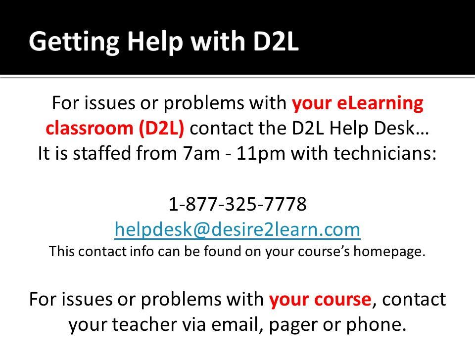 For issues or problems with your eLearning classroom (D2L) contact the D2L Help Desk… It is staffed from 7am - 11pm with technicians: 1-877-325-7778 helpdesk@desire2learn.com helpdesk@desire2learn.com This contact info can be found on your course's homepage.