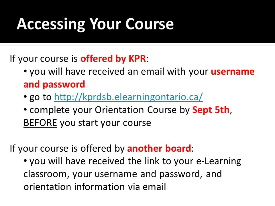 If your course is offered by KPR: you will have received an email with your username and password go to http://kprdsb.elearningontario.ca/http://kprdsb.elearningontario.ca/ complete your Orientation Course by Sept 5th, BEFORE you start your course If your course is offered by another board: you will have received the link to your e-Learning classroom, your username and password, and orientation information via email