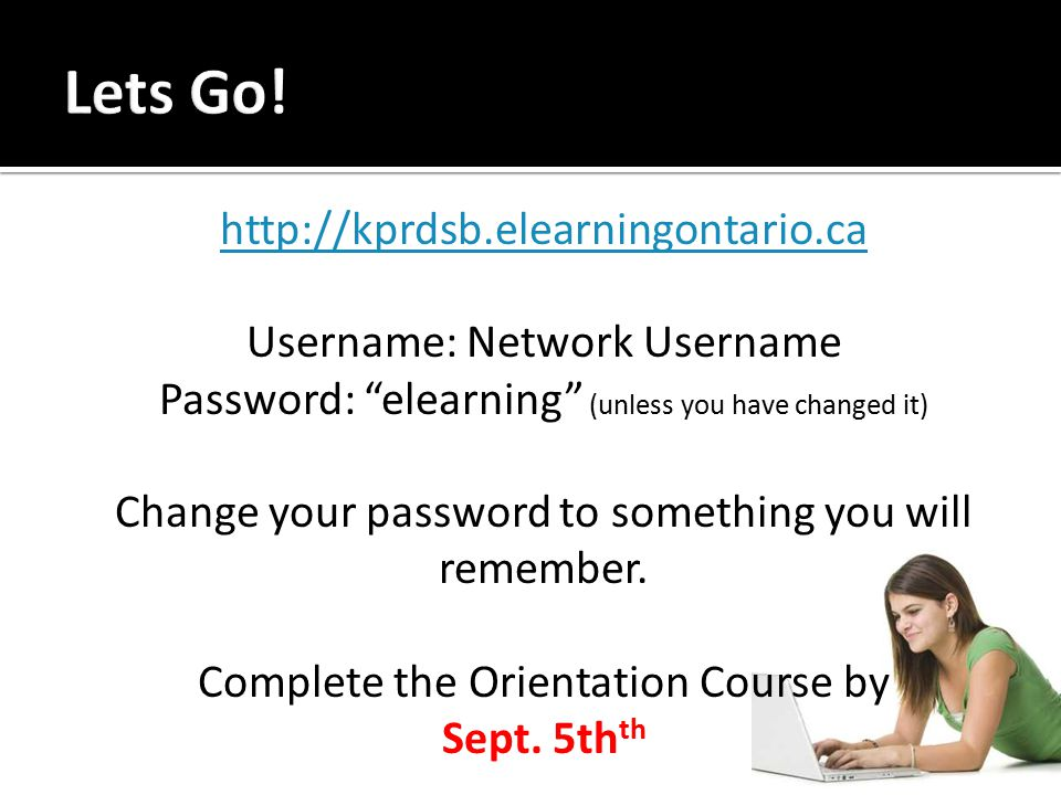 http://kprdsb.elearningontario.ca Username: Network Username Password: elearning (unless you have changed it) Change your password to something you will remember.