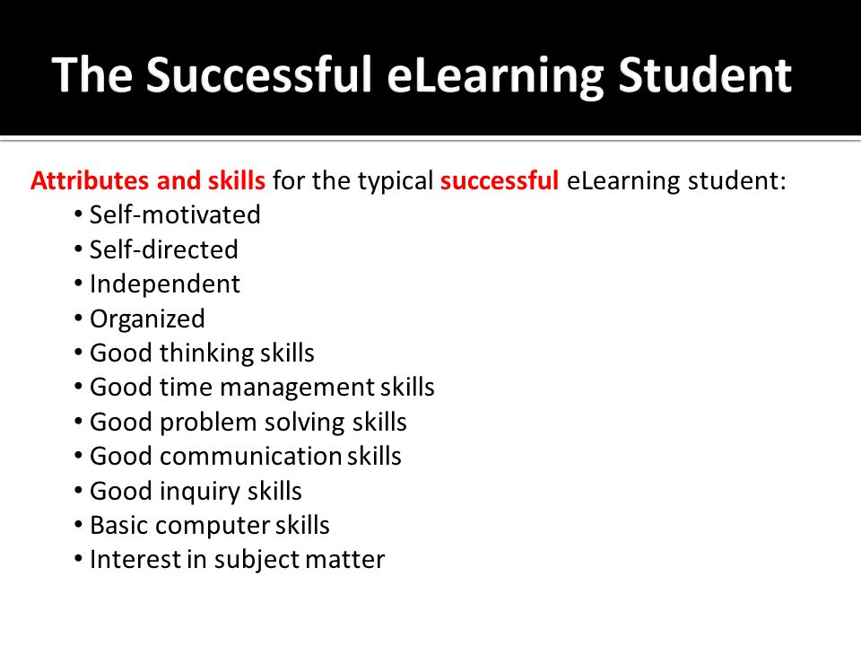 Attributes and skills for the typical successful eLearning student: Self-motivated Self-directed Independent Organized Good thinking skills Good time management skills Good problem solving skills Good communication skills Good inquiry skills Basic computer skills Interest in subject matter