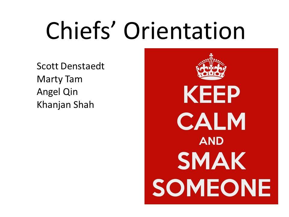 Chiefs' Orientation Scott Denstaedt Marty Tam Angel Qin Khanjan Shah June 14 th, 2012