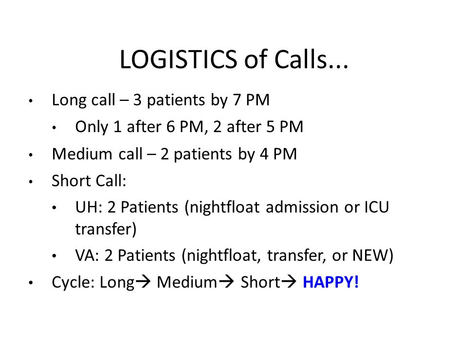 LOGISTICS of Calls... Long call – 3 patients by 7 PM Only 1 after 6 PM, 2 after 5 PM Medium call – 2 patients by 4 PM Short Call: UH: 2 Patients (nigh
