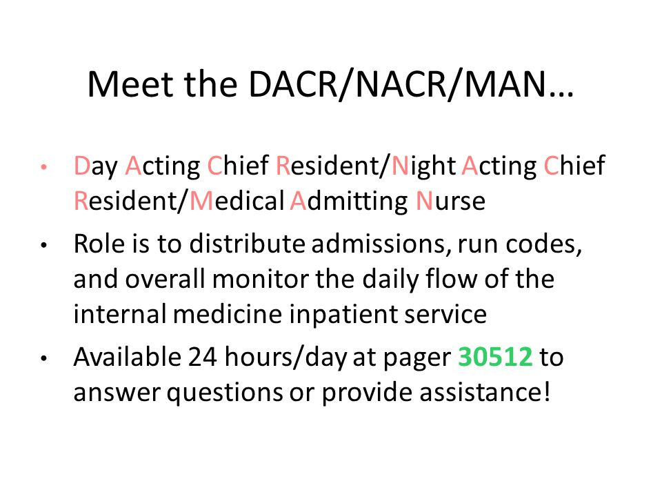 Meet the DACR/NACR/MAN… Day Acting Chief Resident/Night Acting Chief Resident/Medical Admitting Nurse Role is to distribute admissions, run codes, and