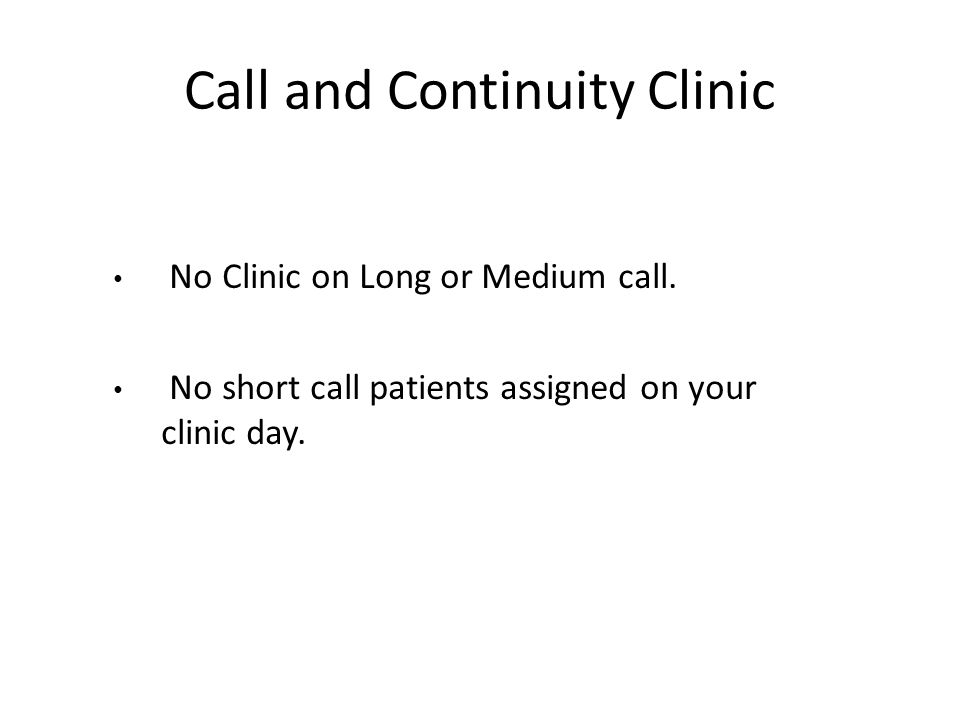 No Clinic on Long or Medium call. No short call patients assigned on your clinic day. Call and Continuity Clinic