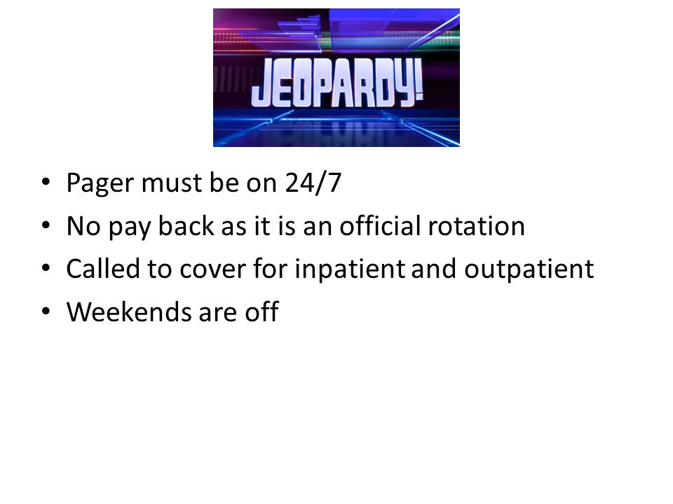 Pager must be on 24/7 No pay back as it is an official rotation Called to cover for inpatient and outpatient Weekends are off
