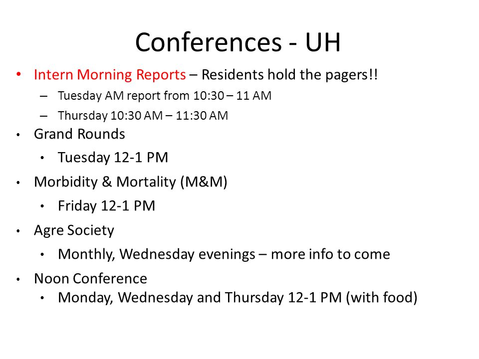 Conferences - UH Intern Morning Reports – Residents hold the pagers!! – Tuesday AM report from 10:30 – 11 AM – Thursday 10:30 AM – 11:30 AM Grand Roun