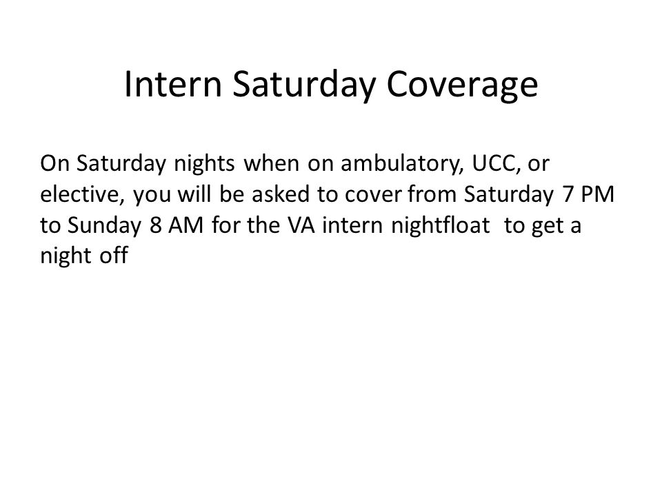 Intern Saturday Coverage On Saturday nights when on ambulatory, UCC, or elective, you will be asked to cover from Saturday 7 PM to Sunday 8 AM for the