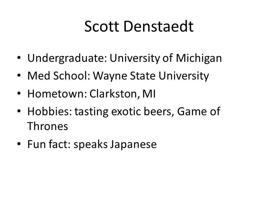 Scott Denstaedt Undergraduate: University of Michigan Med School: Wayne State University Hometown: Clarkston, MI Hobbies: tasting exotic beers, Game of Thrones Fun fact: speaks Japanese