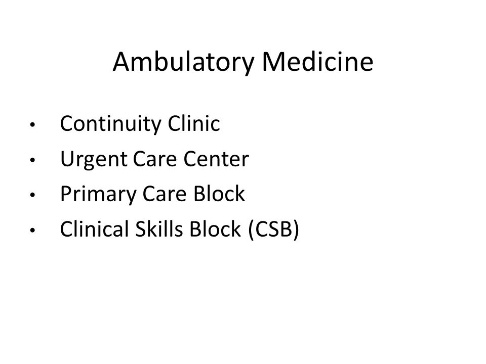 Ambulatory Medicine Continuity Clinic Urgent Care Center Primary Care Block Clinical Skills Block (CSB)