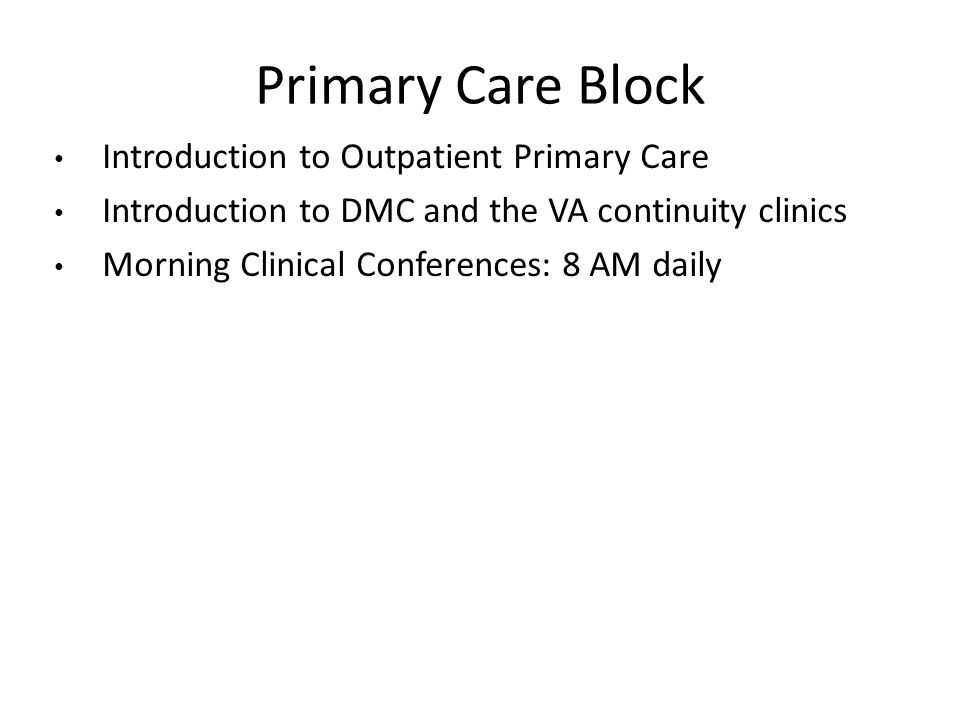 Primary Care Block Introduction to Outpatient Primary Care Introduction to DMC and the VA continuity clinics Morning Clinical Conferences: 8 AM daily