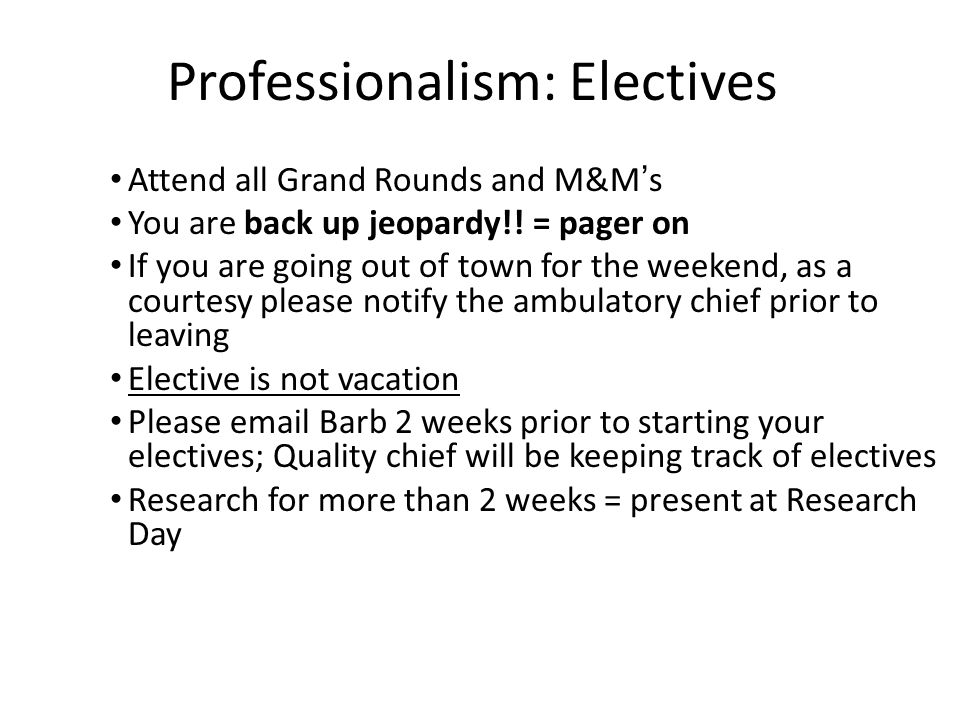 Professionalism: Electives Attend all Grand Rounds and M&M's You are back up jeopardy!! = pager on If you are going out of town for the weekend, as a