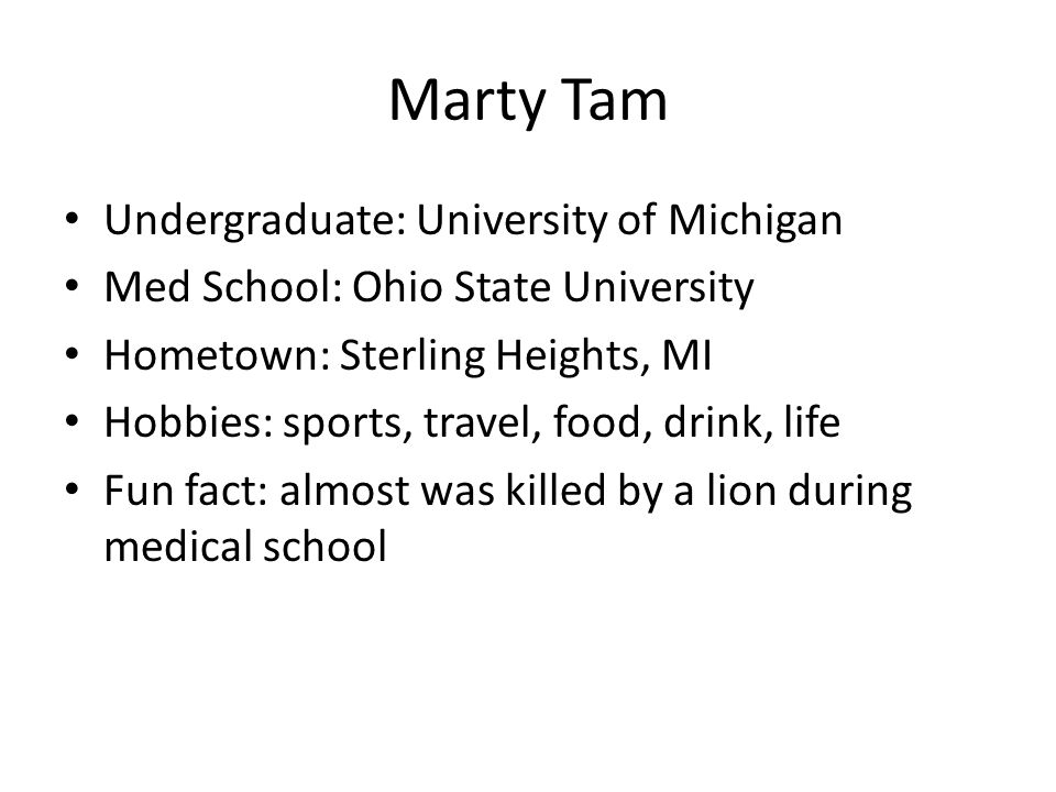 Marty Tam Undergraduate: University of Michigan Med School: Ohio State University Hometown: Sterling Heights, MI Hobbies: sports, travel, food, drink,