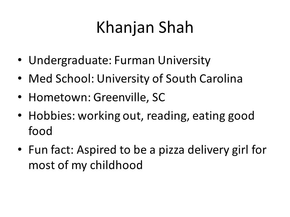 Khanjan Shah Undergraduate: Furman University Med School: University of South Carolina Hometown: Greenville, SC Hobbies: working out, reading, eating good food Fun fact: Aspired to be a pizza delivery girl for most of my childhood