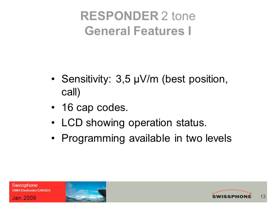 Swissphone OMNI Electronics CANADA 13 Jan. 2005 RESPONDER 2 tone General Features I Sensitivity: 3,5 μV/m (best position, call) 16 cap codes. LCD show