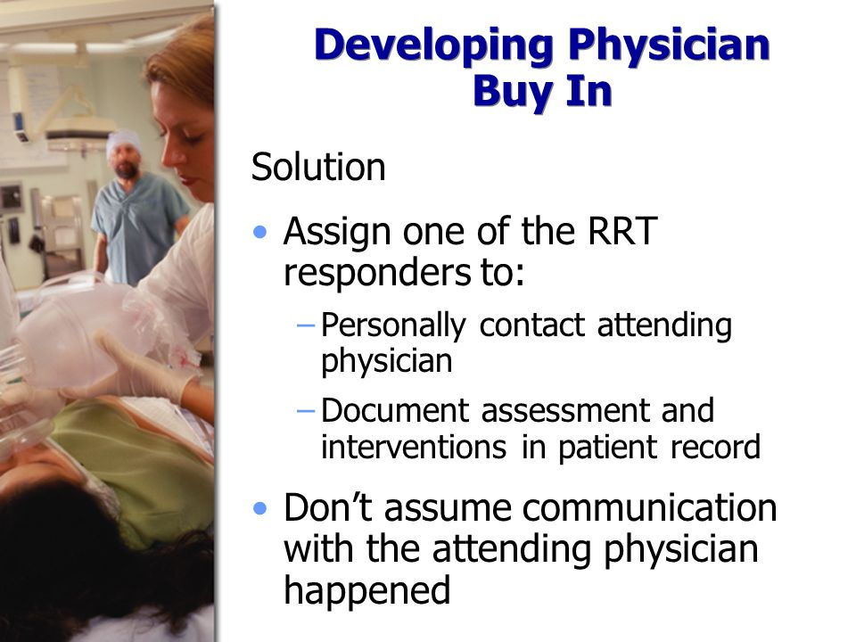 Developing Physician Buy In Solution Assign one of the RRT responders to: −Personally contact attending physician −Document assessment and interventions in patient record Don't assume communication with the attending physician happened