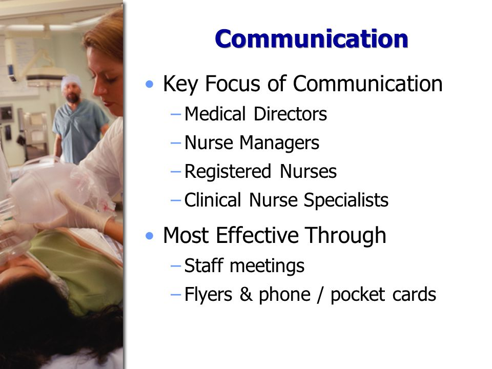 Communication Key Focus of Communication −Medical Directors −Nurse Managers −Registered Nurses −Clinical Nurse Specialists Most Effective Through −Staff meetings −Flyers & phone / pocket cards
