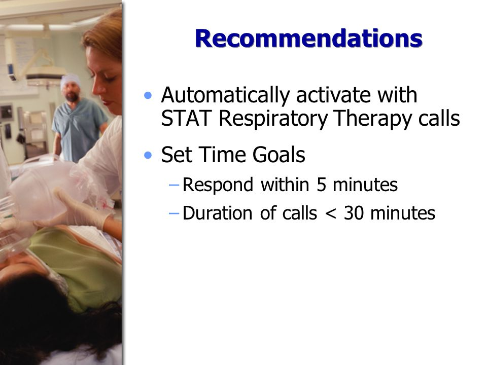 Recommendations Automatically activate with STAT Respiratory Therapy calls Set Time Goals −Respond within 5 minutes −Duration of calls < 30 minutes