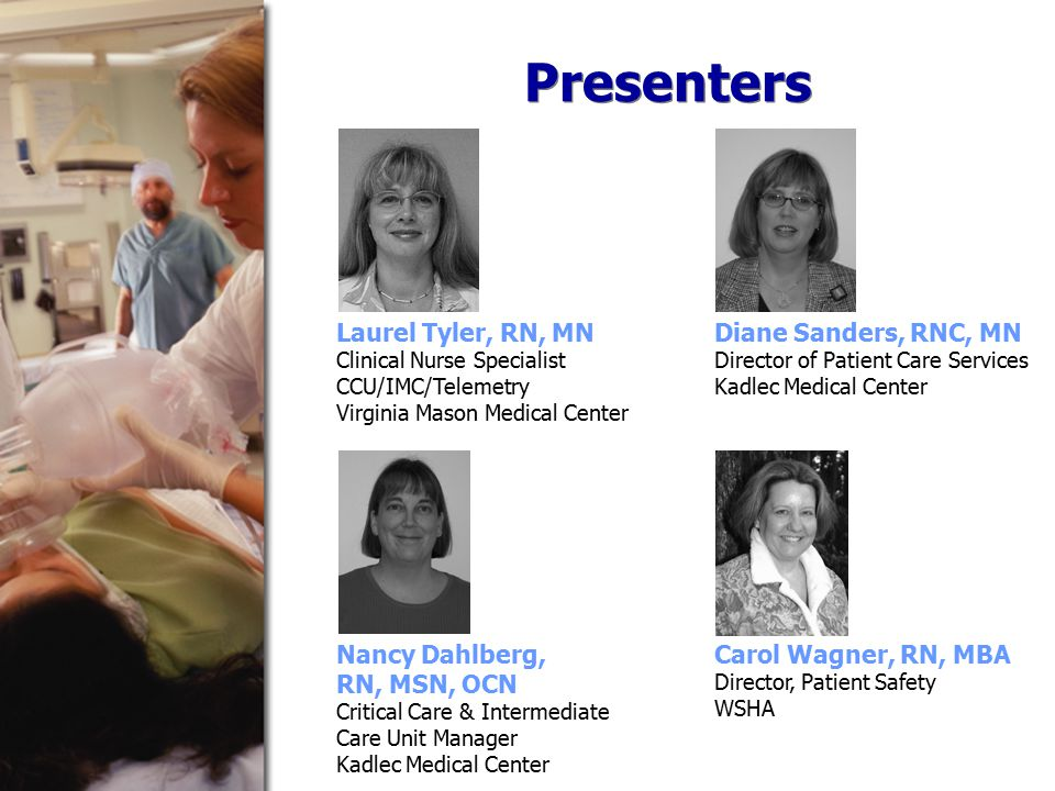 Presenters Laurel Tyler, RN, MN Clinical Nurse Specialist CCU/IMC/Telemetry Virginia Mason Medical Center Diane Sanders, RNC, MN Director of Patient Care Services Kadlec Medical Center Nancy Dahlberg, RN, MSN, OCN Critical Care & Intermediate Care Unit Manager Kadlec Medical Center Carol Wagner, RN, MBA Director, Patient Safety WSHA