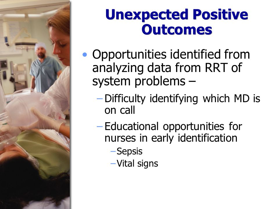 Unexpected Positive Outcomes Opportunities identified from analyzing data from RRT of system problems – −Difficulty identifying which MD is on call −Educational opportunities for nurses in early identification −Sepsis −Vital signs