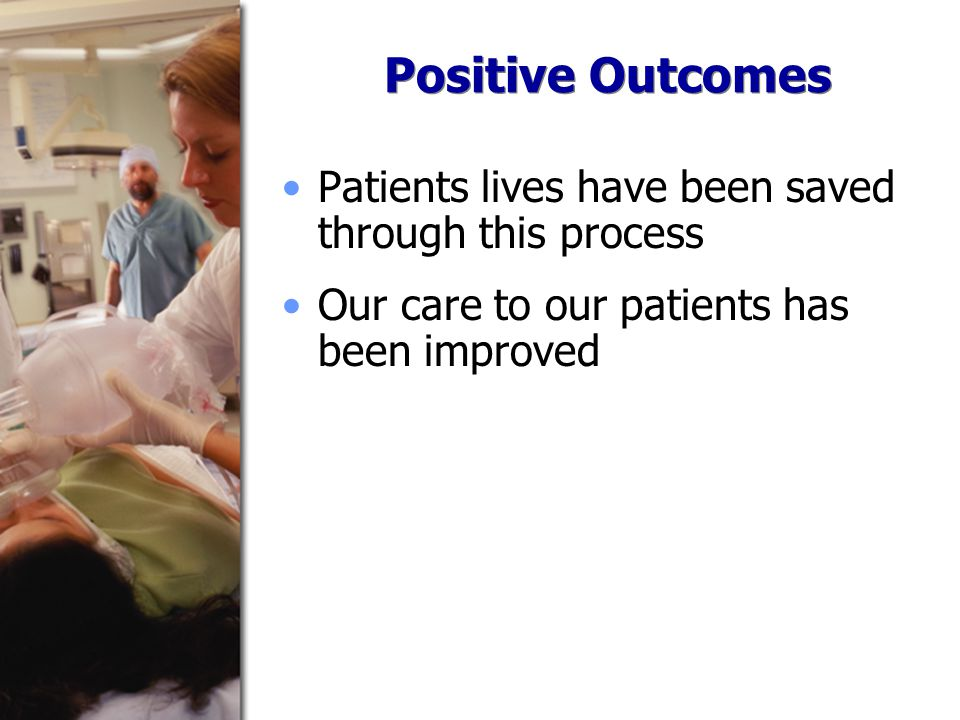 Positive Outcomes Patients lives have been saved through this process Our care to our patients has been improved