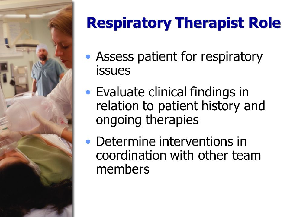 Respiratory Therapist Role Assess patient for respiratory issues Evaluate clinical findings in relation to patient history and ongoing therapies Determine interventions in coordination with other team members