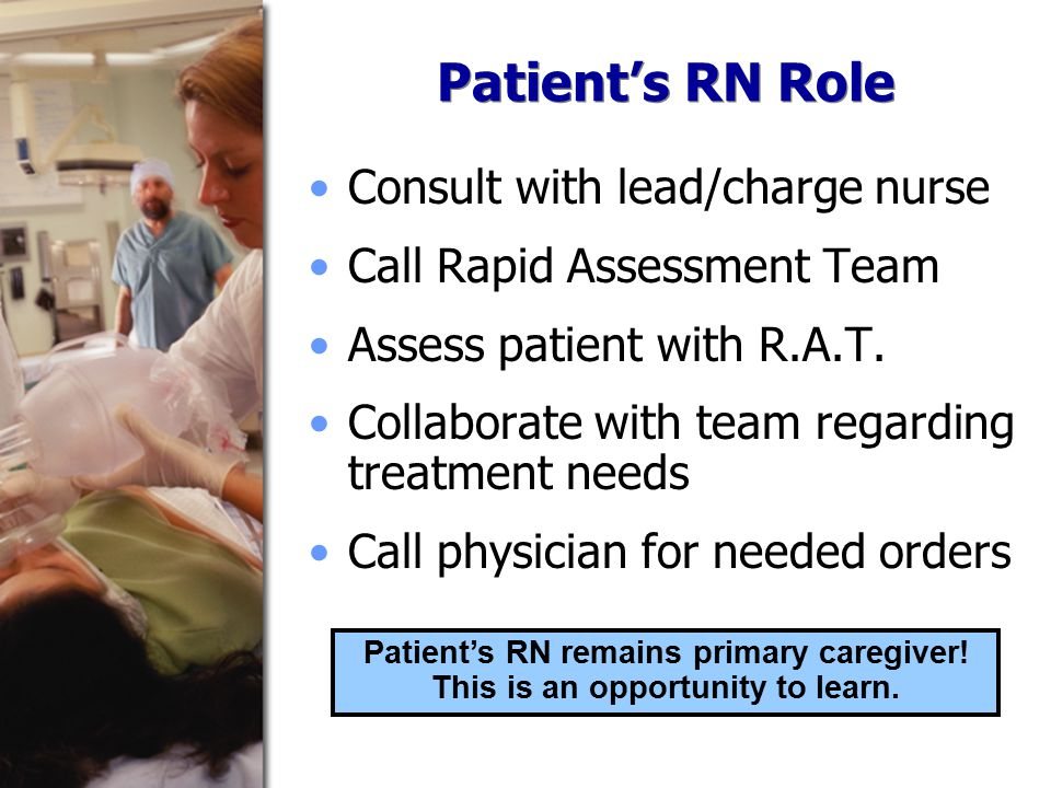 Patient's RN Role Consult with lead/charge nurse Call Rapid Assessment Team Assess patient with R.A.T.