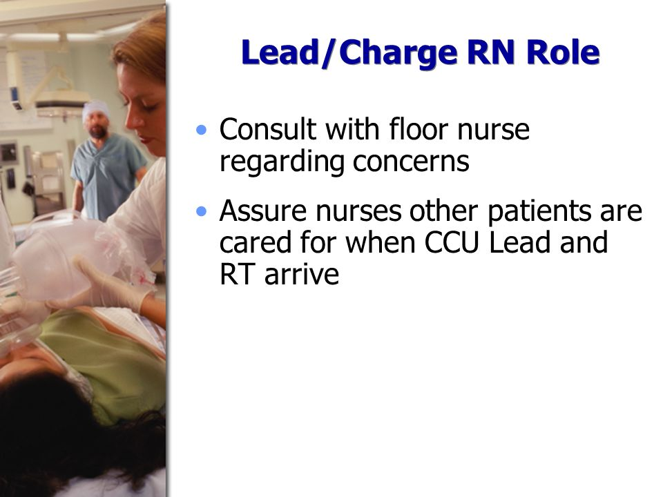 Lead/Charge RN Role Consult with floor nurse regarding concerns Assure nurses other patients are cared for when CCU Lead and RT arrive