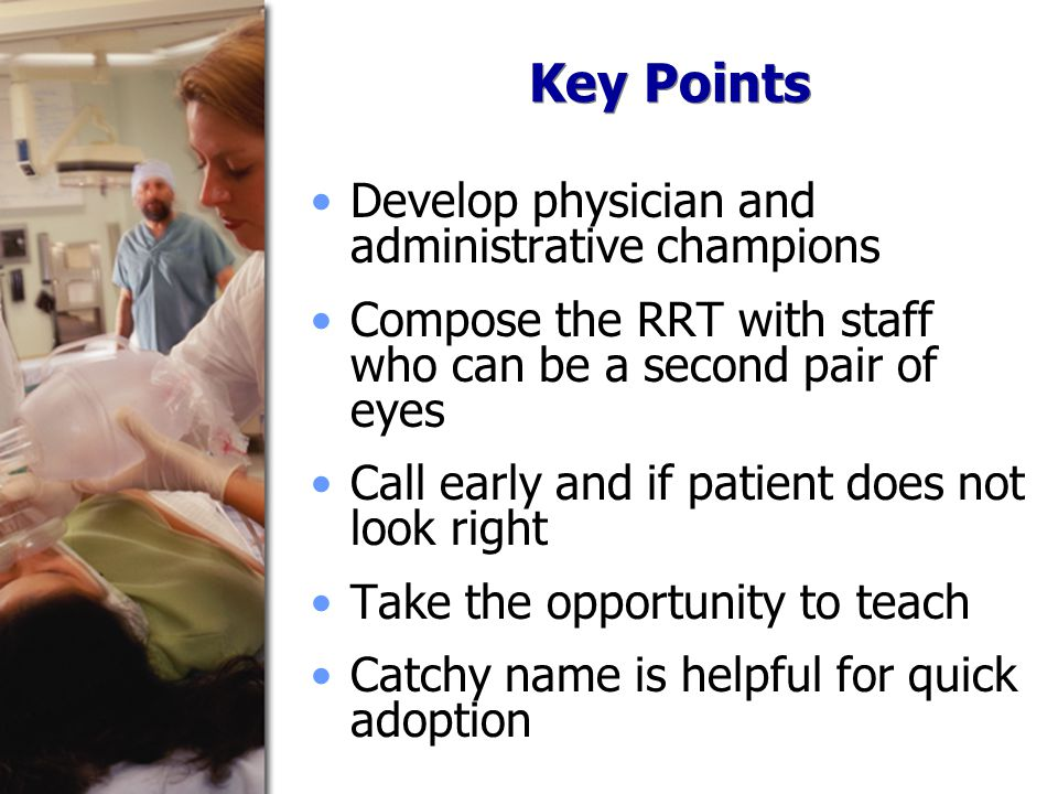 Key Points Develop physician and administrative champions Compose the RRT with staff who can be a second pair of eyes Call early and if patient does not look right Take the opportunity to teach Catchy name is helpful for quick adoption
