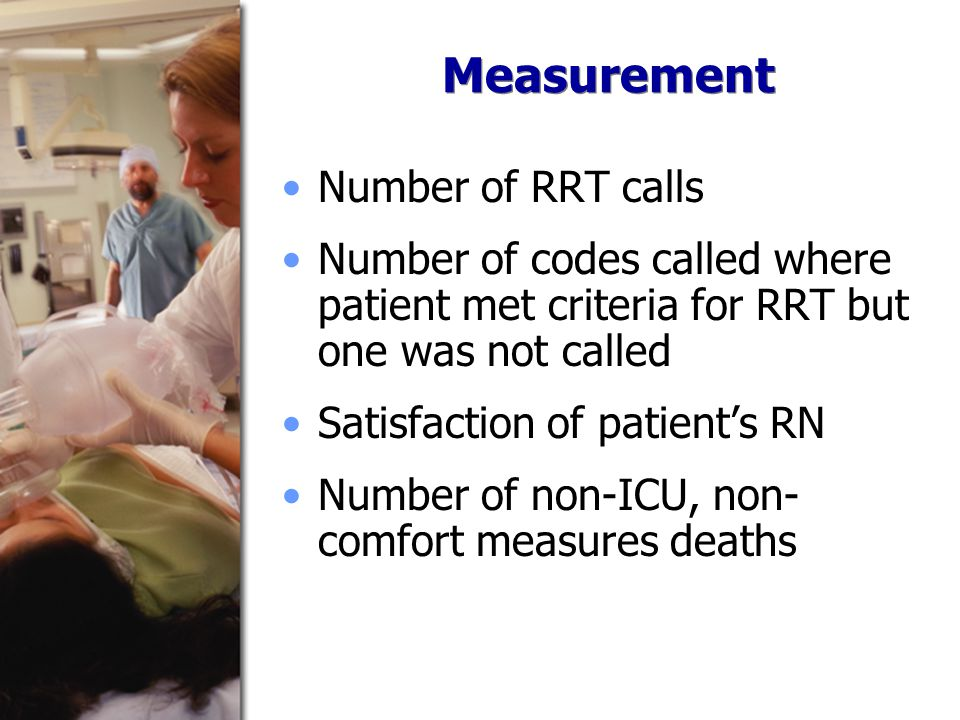 Measurement Number of RRT calls Number of codes called where patient met criteria for RRT but one was not called Satisfaction of patient's RN Number of non-ICU, non- comfort measures deaths