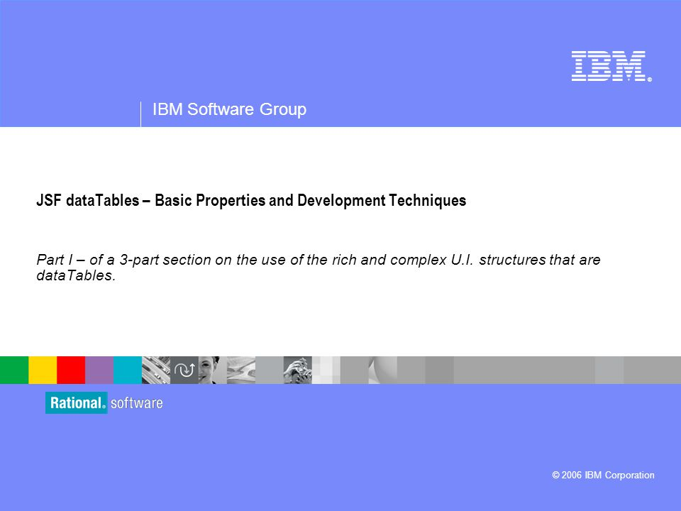 ® IBM Software Group © 2006 IBM Corporation JSF dataTables – Basic Properties and Development Techniques Part I – of a 3-part section on the use of the rich and complex U.I.