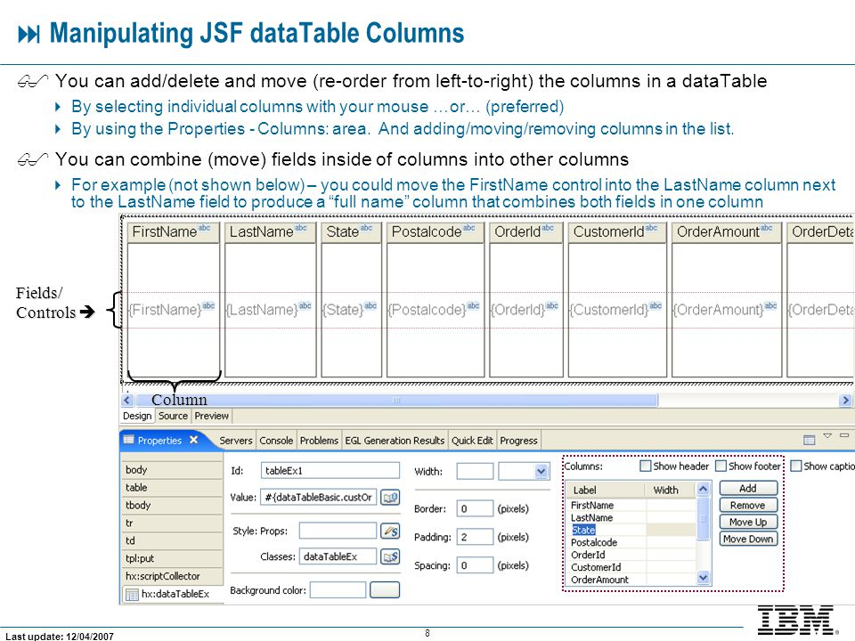 8 Last update: 12/04/2007  Manipulating JSF dataTable Columns  You can add/delete and move (re-order from left-to-right) the columns in a dataTable  By selecting individual columns with your mouse …or… (preferred)  By using the Properties - Columns: area.