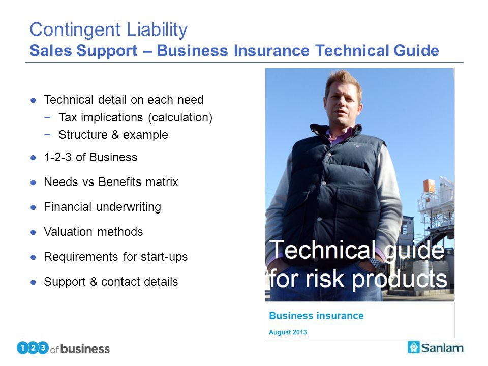 TEXT SLIDE Contingent Liability Sales Support – Business Insurance Technical Guide ●Technical detail on each need −Tax implications (calculation) −Structure & example ●1-2-3 of Business ●Needs vs Benefits matrix ●Financial underwriting ●Valuation methods ●Requirements for start-ups ●Support & contact details