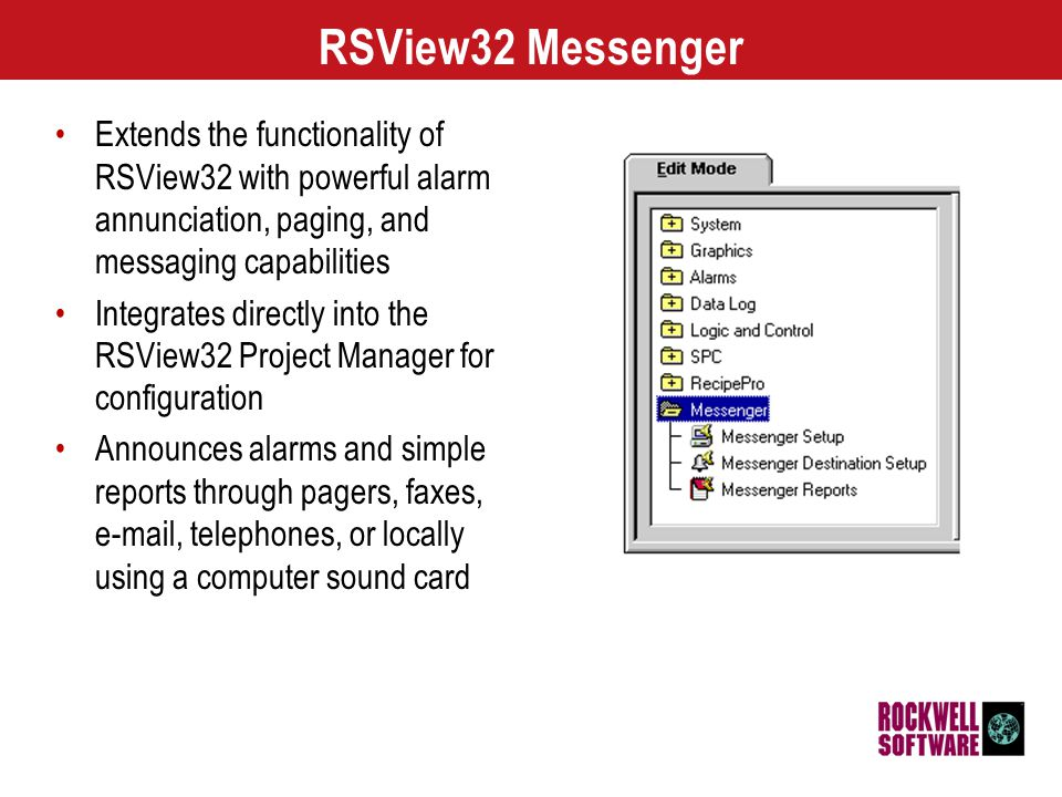 3 3333 RSView32 Messenger Configuration RSView32 Messenger editors consists of: – Setup Editor for configuring text-to-speech, alarm tags, and audio recordings – Destination Setup Editor for configuring the output destinations and configuring how and when RSView32 Messenger will send alarm notification and reports – Reports Editor for configuring reports that combine text, tag attributes, and audio recordings At runtime RSView32 Messenger uses the configuration to send alarms, reports, and phrases to the correct destinations at the proper times