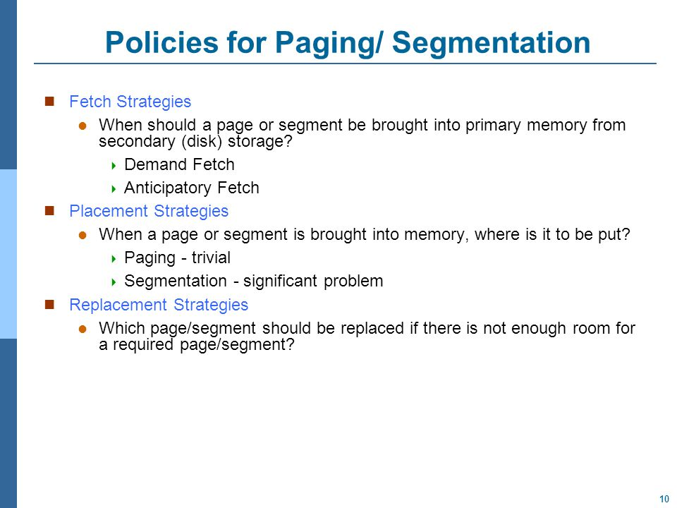 10 Policies for Paging/ Segmentation Fetch Strategies When should a page or segment be brought into primary memory from secondary (disk) storage.