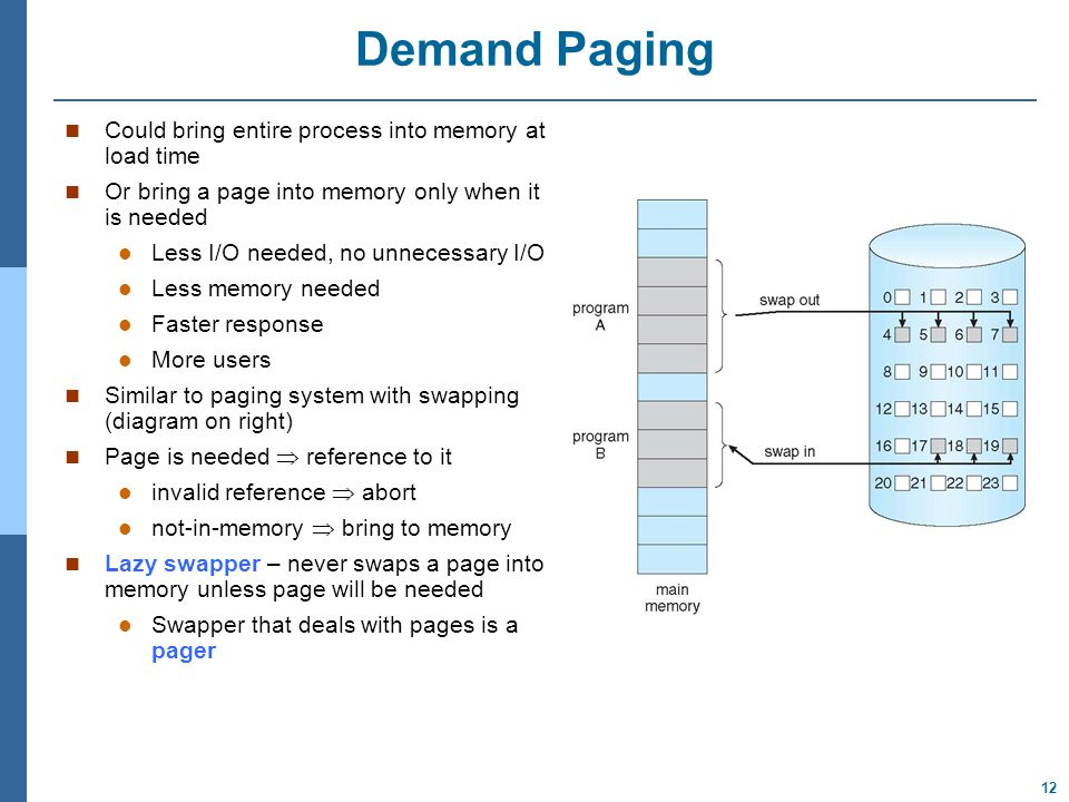 12 Demand Paging Could bring entire process into memory at load time Or bring a page into memory only when it is needed Less I/O needed, no unnecessary I/O Less memory needed Faster response More users Similar to paging system with swapping (diagram on right) Page is needed  reference to it invalid reference  abort not-in-memory  bring to memory Lazy swapper – never swaps a page into memory unless page will be needed Swapper that deals with pages is a pager