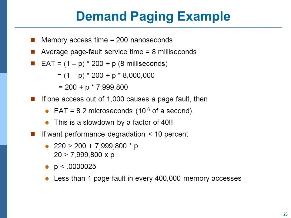 23 Demand Paging Example Memory access time = 200 nanoseconds Average page-fault service time = 8 milliseconds EAT = (1 – p) * 200 + p (8 milliseconds) = (1 – p) * 200 + p * 8,000,000 = 200 + p * 7,999,800 If one access out of 1,000 causes a page fault, then EAT = 8.2 microseconds (10 -6 of a second).