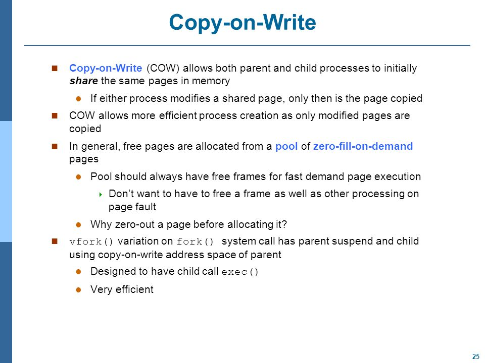 25 Copy-on-Write Copy-on-Write (COW) allows both parent and child processes to initially share the same pages in memory If either process modifies a shared page, only then is the page copied COW allows more efficient process creation as only modified pages are copied In general, free pages are allocated from a pool of zero-fill-on-demand pages Pool should always have free frames for fast demand page execution  Don't want to have to free a frame as well as other processing on page fault Why zero-out a page before allocating it.