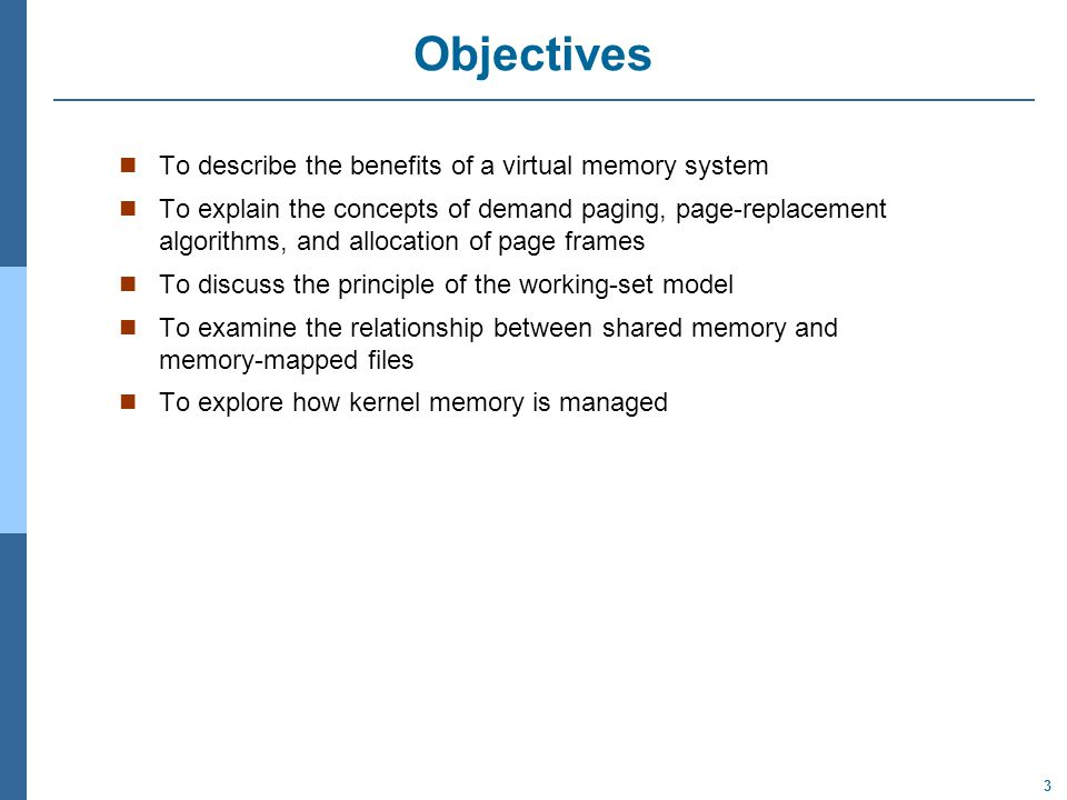 3 Objectives To describe the benefits of a virtual memory system To explain the concepts of demand paging, page-replacement algorithms, and allocation of page frames To discuss the principle of the working-set model To examine the relationship between shared memory and memory-mapped files To explore how kernel memory is managed