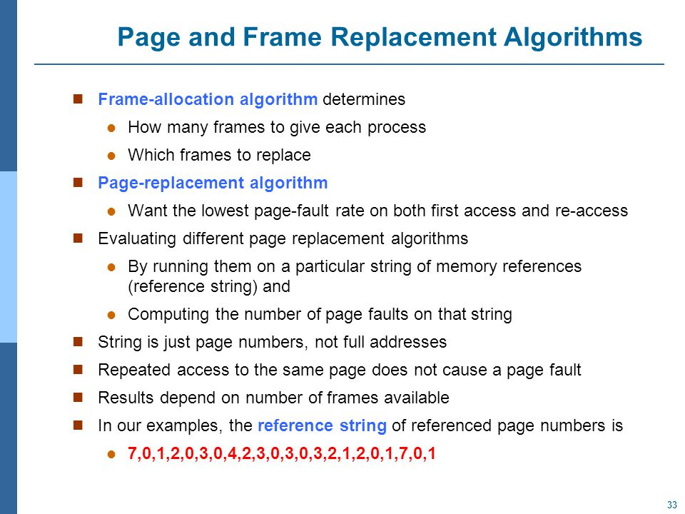 33 Page and Frame Replacement Algorithms Frame-allocation algorithm determines How many frames to give each process Which frames to replace Page-replacement algorithm Want the lowest page-fault rate on both first access and re-access Evaluating different page replacement algorithms By running them on a particular string of memory references (reference string) and Computing the number of page faults on that string String is just page numbers, not full addresses Repeated access to the same page does not cause a page fault Results depend on number of frames available In our examples, the reference string of referenced page numbers is 7,0,1,2,0,3,0,4,2,3,0,3,0,3,2,1,2,0,1,7,0,1